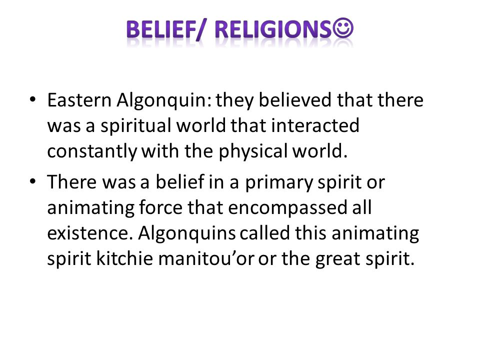 Eastern Algonquin: they believed that there was a spiritual world that interacted constantly with the physical world.