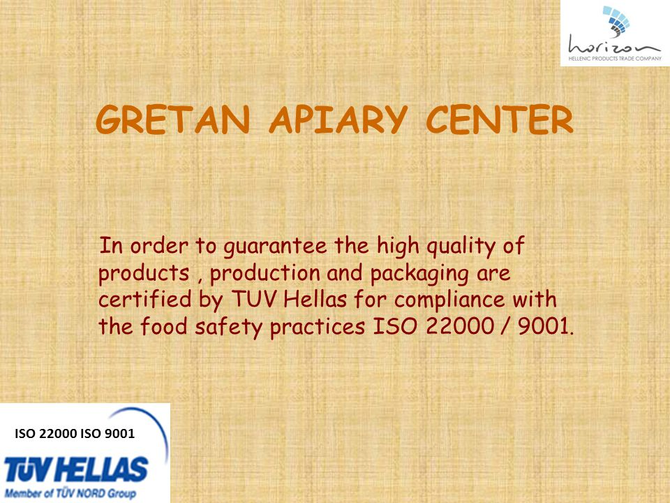 GRETAN APIARY CENTER In order to guarantee the high quality of products, production and packaging are certified by TUV Hellas for compliance with the food safety practices ISO 22000 / 9001.