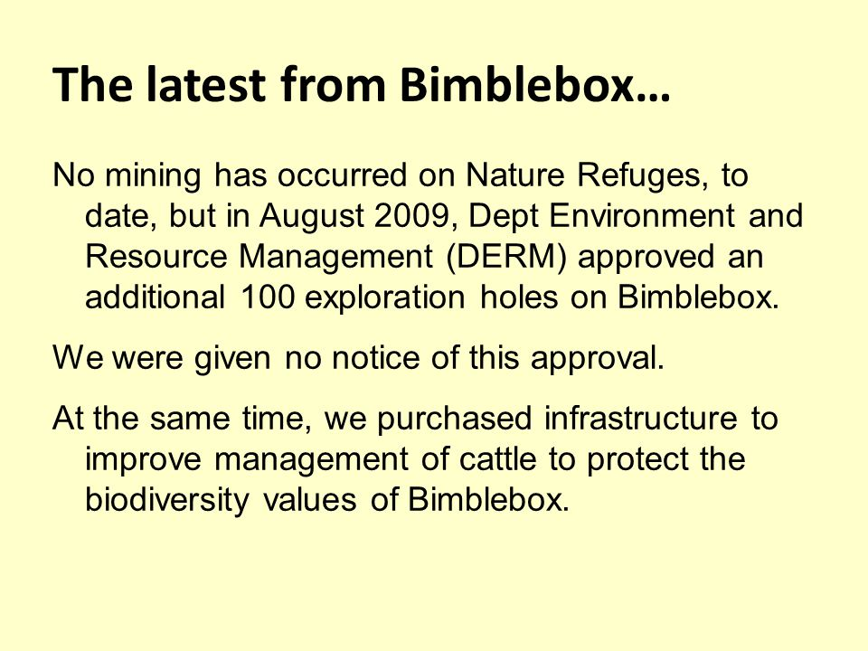 The latest from Bimblebox… No mining has occurred on Nature Refuges, to date, but in August 2009, Dept Environment and Resource Management (DERM) approved an additional 100 exploration holes on Bimblebox.