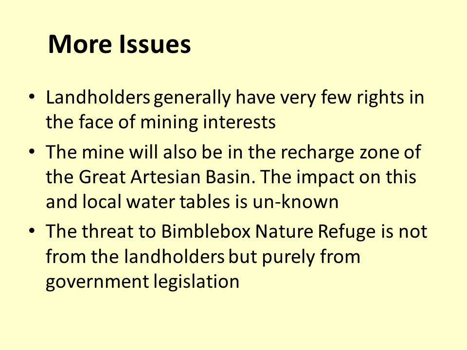 More Issues Landholders generally have very few rights in the face of mining interests The mine will also be in the recharge zone of the Great Artesian Basin.