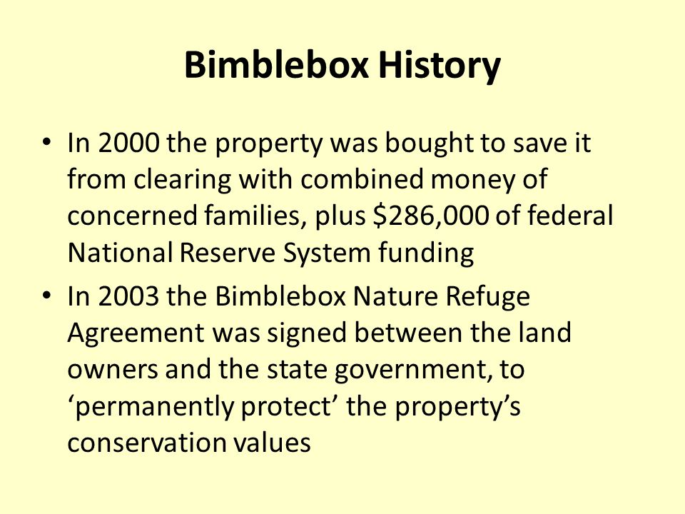 Bimblebox History In 2000 the property was bought to save it from clearing with combined money of concerned families, plus $286,000 of federal National Reserve System funding In 2003 the Bimblebox Nature Refuge Agreement was signed between the land owners and the state government, to 'permanently protect' the property's conservation values