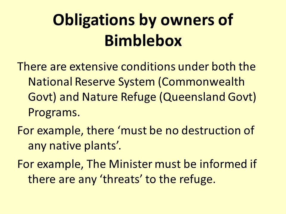 Obligations by owners of Bimblebox There are extensive conditions under both the National Reserve System (Commonwealth Govt) and Nature Refuge (Queensland Govt) Programs.