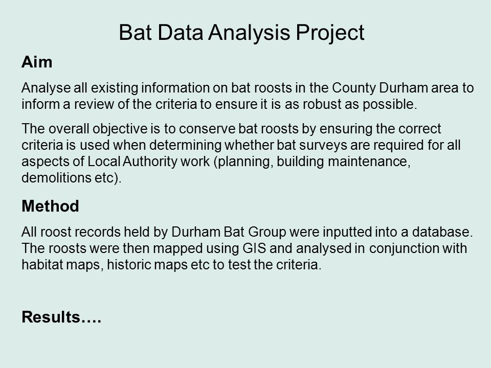 Bat Data Analysis Project Aim Analyse all existing information on bat roosts in the County Durham area to inform a review of the criteria to ensure it is as robust as possible.