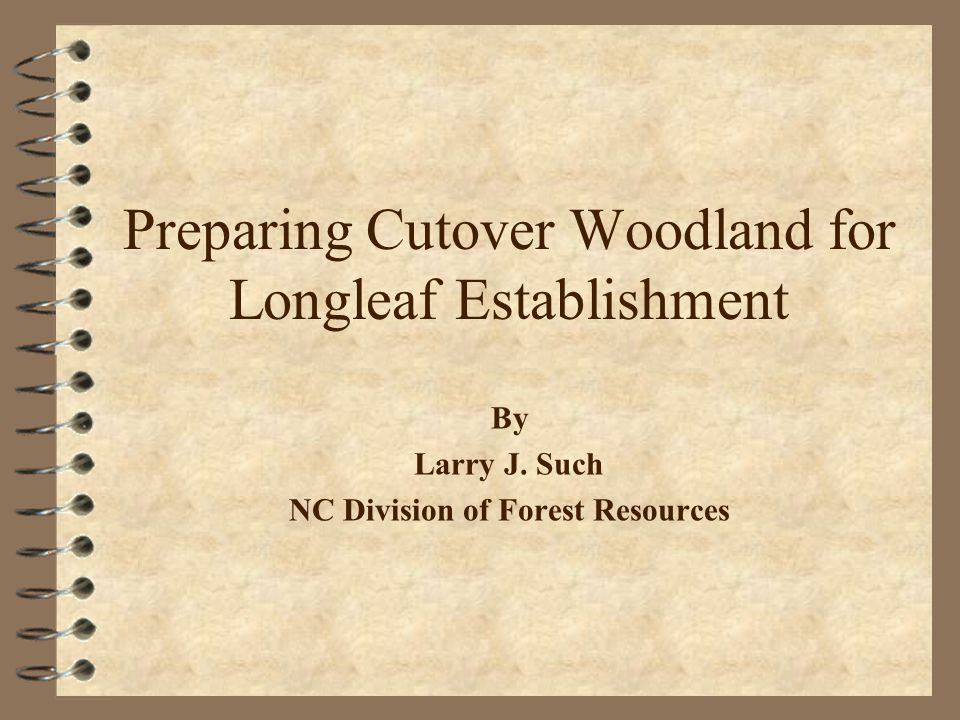 Preparing Cutover Woodland for Longleaf Establishment By Larry J.