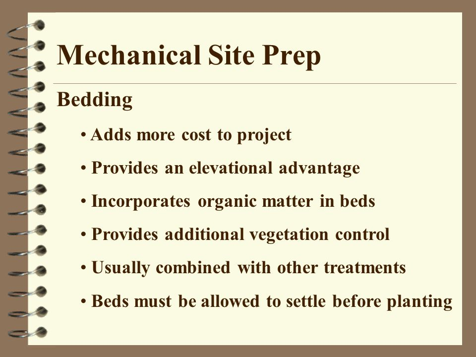 Mechanical Site Prep Bedding Adds more cost to project Provides an elevational advantage Incorporates organic matter in beds Provides additional vegetation control Usually combined with other treatments Beds must be allowed to settle before planting