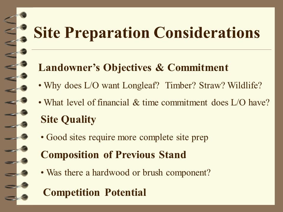 Site Preparation Considerations Landowner's Objectives & Commitment Why does L/O want Longleaf.