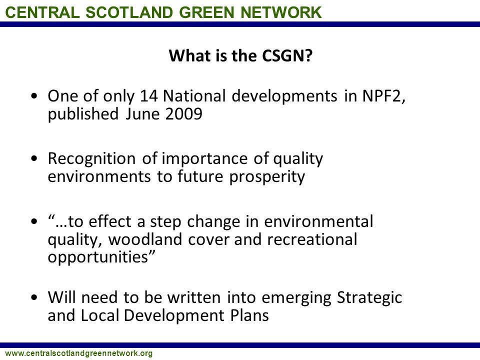 CENTRAL SCOTLAND GREEN NETWORK www.centralscotlandgreennetwork.org What is the CSGN? One of only 14 National developments in NPF2, published June 2009