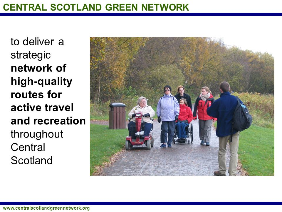 CENTRAL SCOTLAND GREEN NETWORK www.centralscotlandgreennetwork.org to deliver a strategic network of high-quality routes for active travel and recreat