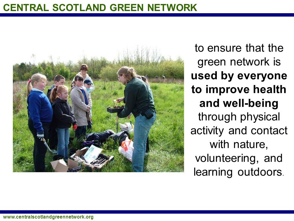 CENTRAL SCOTLAND GREEN NETWORK www.centralscotlandgreennetwork.org to foster community pride and ownership in the CSGN and to use the green network as a community resource, providing opportunities for education, volunteering, training, skills development, and employment in land- based and low-carbon industries.