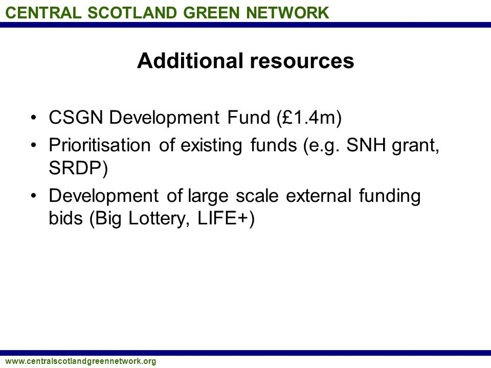 CENTRAL SCOTLAND GREEN NETWORK www.centralscotlandgreennetwork.org Additional resources CSGN Development Fund (£1.4m) Prioritisation of existing funds