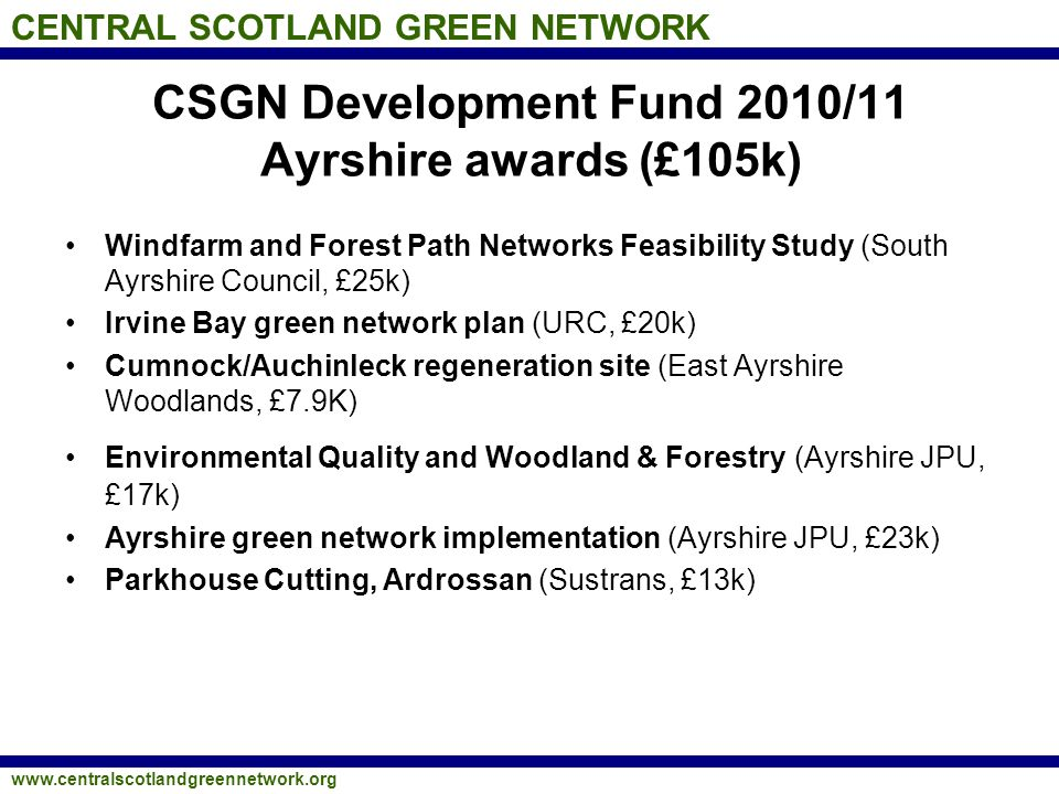 CENTRAL SCOTLAND GREEN NETWORK www.centralscotlandgreennetwork.org CSGN Development Fund 2010/11 Ayrshire awards (£105k) Windfarm and Forest Path Netw