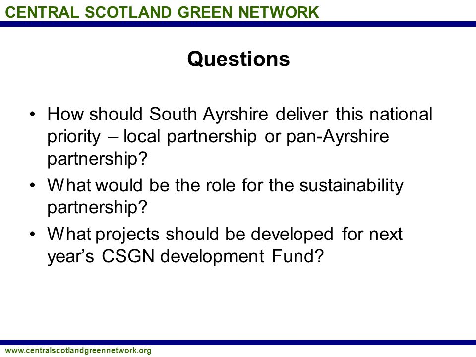 CENTRAL SCOTLAND GREEN NETWORK www.centralscotlandgreennetwork.org Questions How should South Ayrshire deliver this national priority – local partners