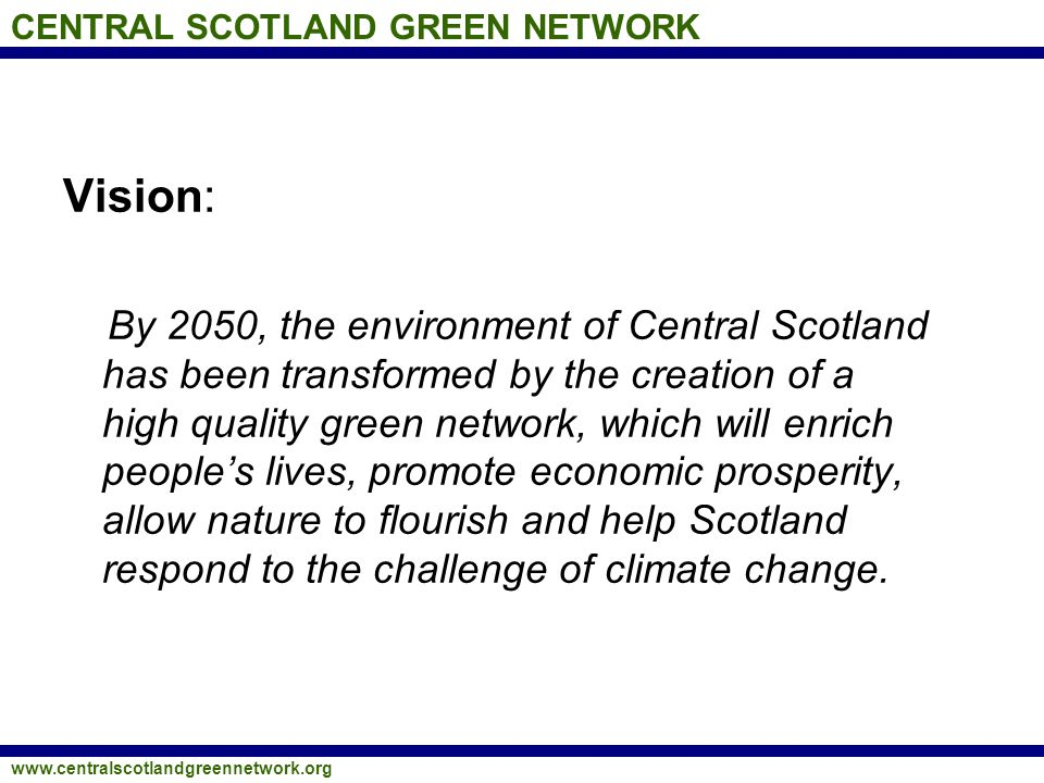 CENTRAL SCOTLAND GREEN NETWORK www.centralscotlandgreennetwork.org Vision: By 2050, the environment of Central Scotland has been transformed by the cr