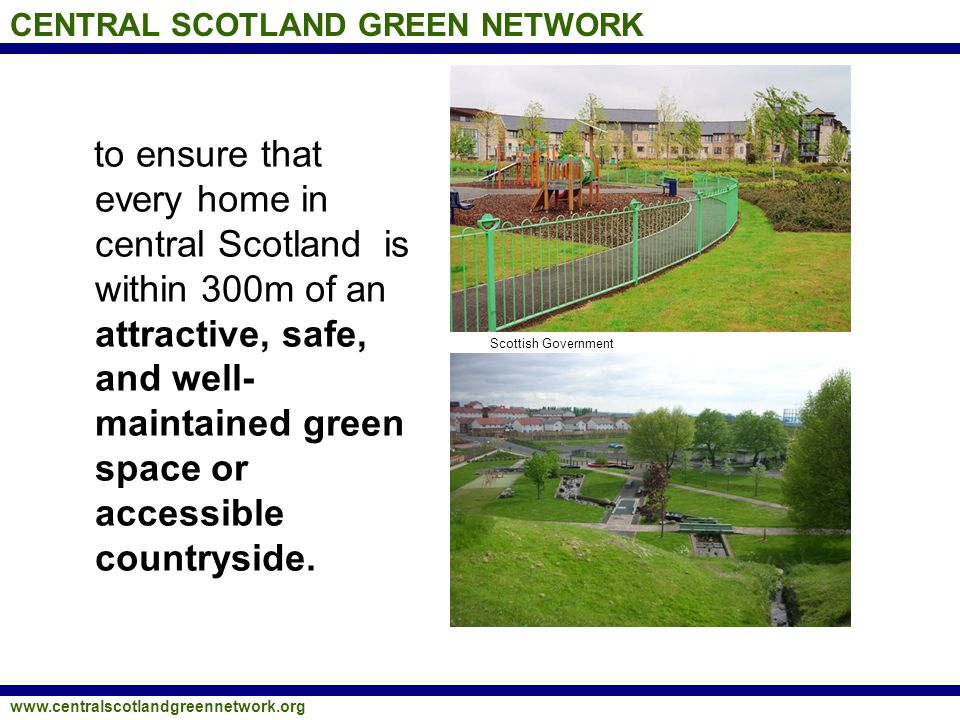 CENTRAL SCOTLAND GREEN NETWORK www.centralscotlandgreennetwork.org to ensure that every home in central Scotland is within 300m of an attractive, safe, and well- maintained green space or accessible countryside.