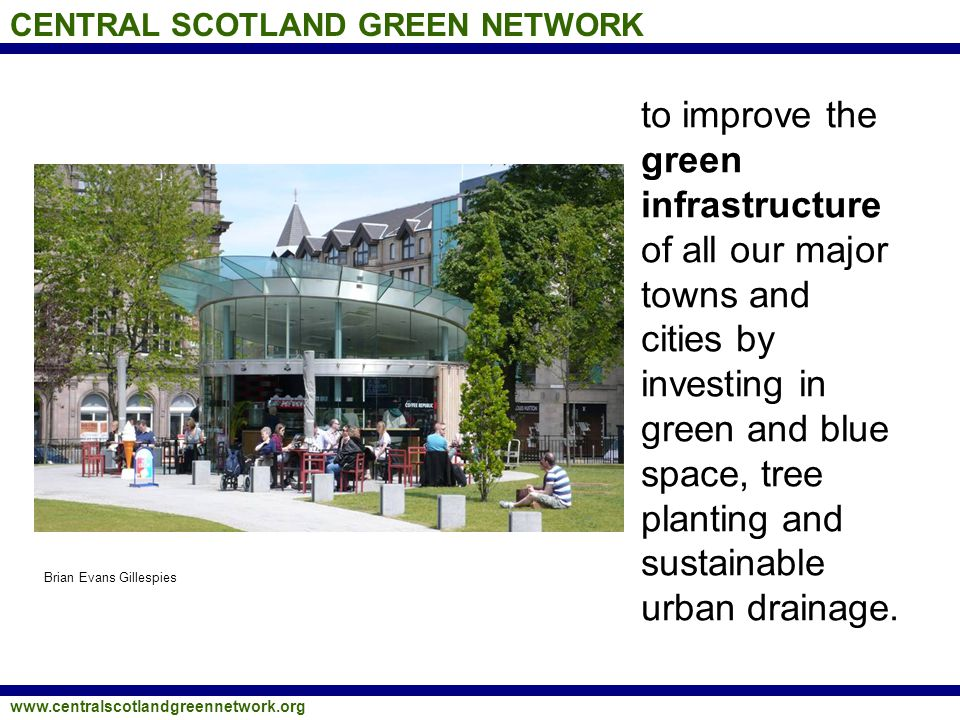 CENTRAL SCOTLAND GREEN NETWORK www.centralscotlandgreennetwork.org to create a high quality environment for business, by enhancing the landscape setting of every small and medium-sized town in central Scotland and reducing vacant and derelict land to an absolute minimum.