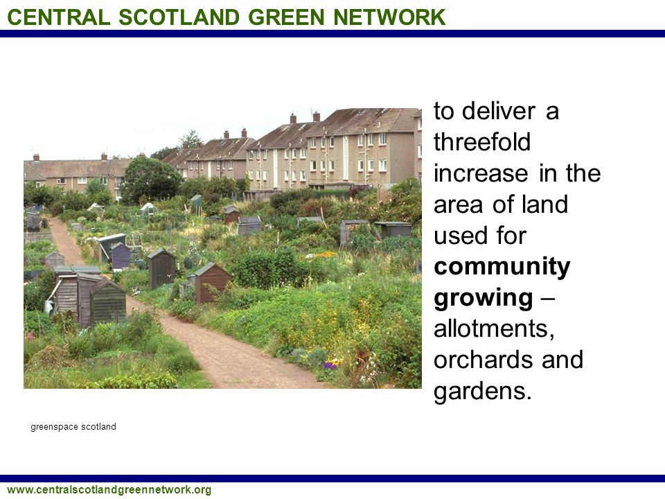 CENTRAL SCOTLAND GREEN NETWORK www.centralscotlandgreennetwork.org to deliver a threefold increase in the area of land used for community growing – al