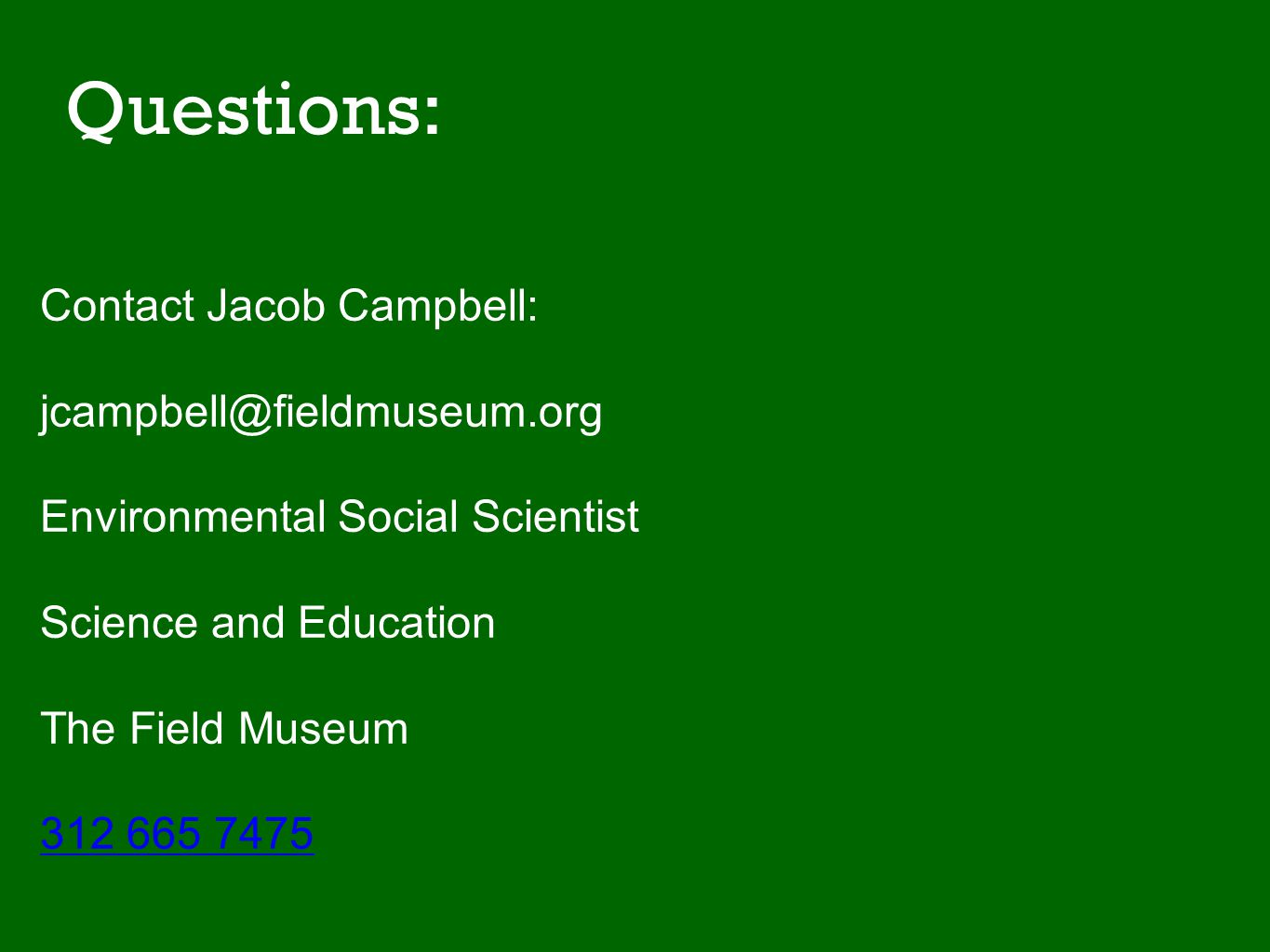Questions: Contact Jacob Campbell: jcampbell@fieldmuseum.org Environmental Social Scientist Science and Education The Field Museum 312 665 7475 Jacob