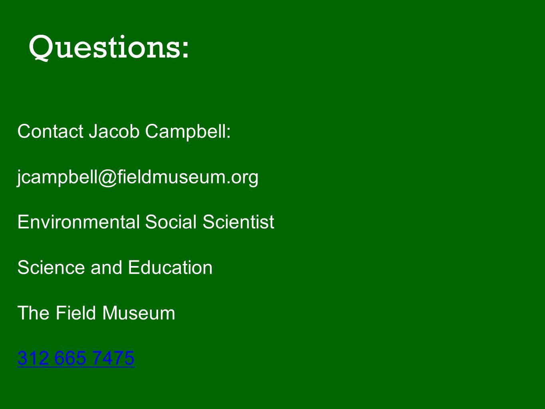 Questions: Contact Jacob Campbell: jcampbell@fieldmuseum.org Environmental Social Scientist Science and Education The Field Museum 312 665 7475 Jacob Campbell Jcampbell@fieldm
