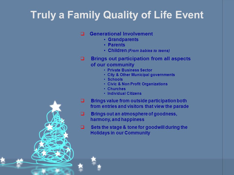 Truly a Family Quality of Life Event  Generational Involvement Grandparents Parents Children (From babies to teens)  Brings out participation from all aspects of our community Private Business Sector City & Other Municipal governments Schools Civic & Non Profit Organizations Churches Individual Citizens  Brings value from outside participation both from entries and visitors that view the parade  Brings out an atmosphere of goodness, harmony, and happiness  Sets the stage & tone for goodwill during the Holidays in our Community