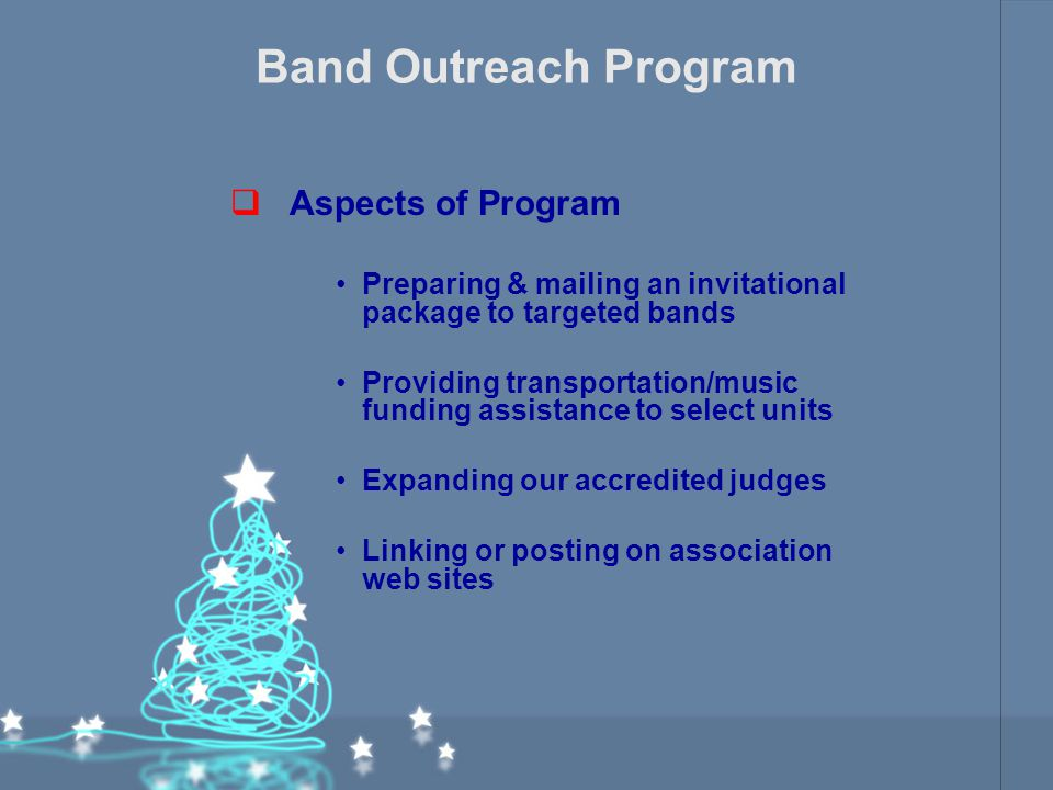 Band Outreach Program  Aspects of Program Preparing & mailing an invitational package to targeted bands Providing transportation/music funding assistance to select units Expanding our accredited judges Linking or posting on association web sites