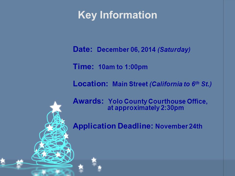 Key Information Date: December 06, 2014 (Saturday) Time: 10am to 1:00pm Location: Main Street (California to 6 th St.) Awards: Yolo County Courthouse Office, at approximately 2:30pm Application Deadline: November 24th