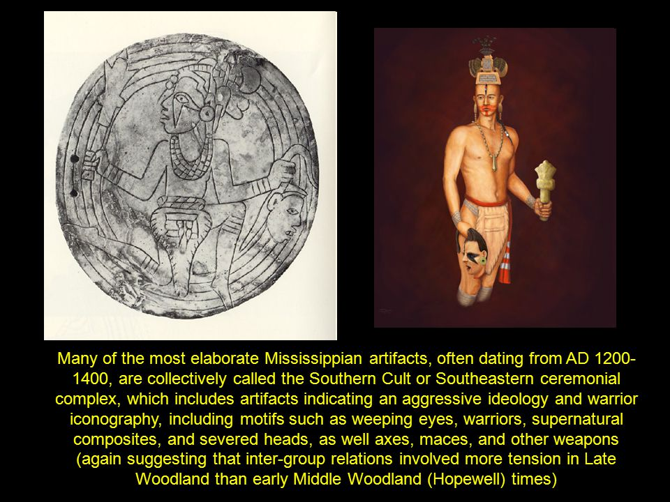 Many of the most elaborate Mississippian artifacts, often dating from AD 1200- 1400, are collectively called the Southern Cult or Southeastern ceremon