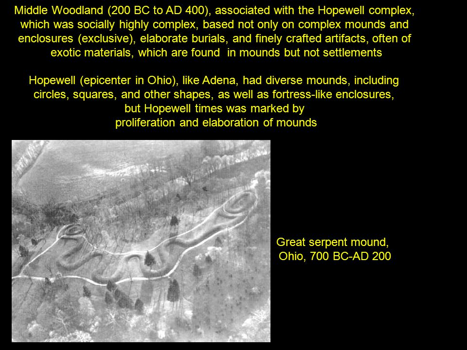 Great serpent mound, Ohio, 700 BC-AD 200 Middle Woodland (200 BC to AD 400), associated with the Hopewell complex, which was socially highly complex,