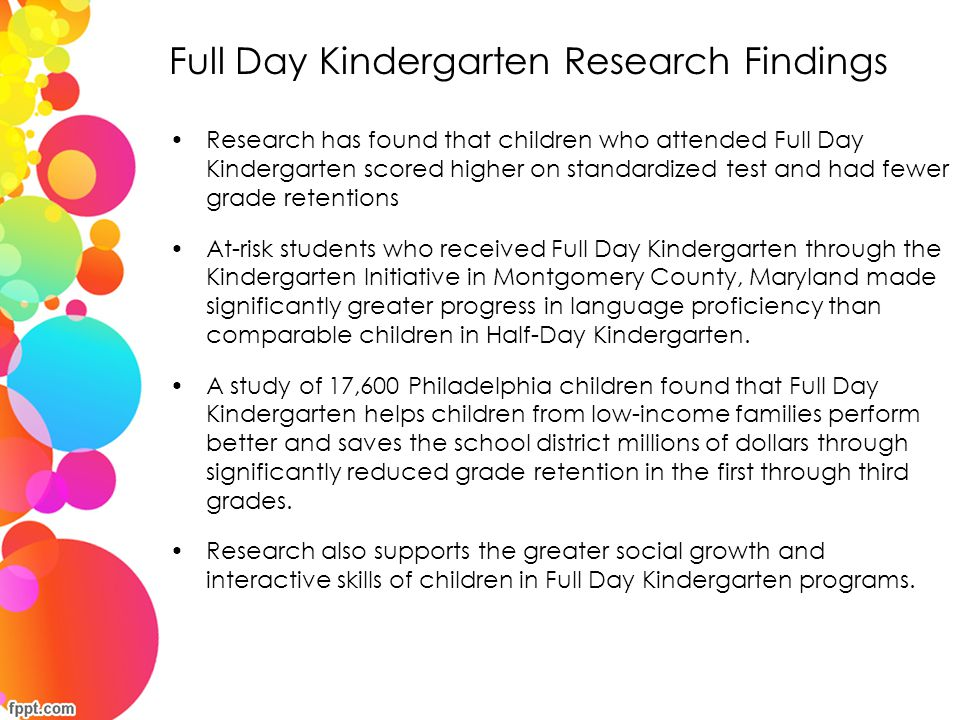 Full Day Kindergarten Research Findings Research from Lowell Elementary School in Albuquerque, New Mexico, where the average entering Kindergartener was already 22 months below grade level, showed that children in the school's Half-Day Kindergarten made an average gain of 5.4 months during a 9 month period, while children in the full day classes made a 16 month gain.