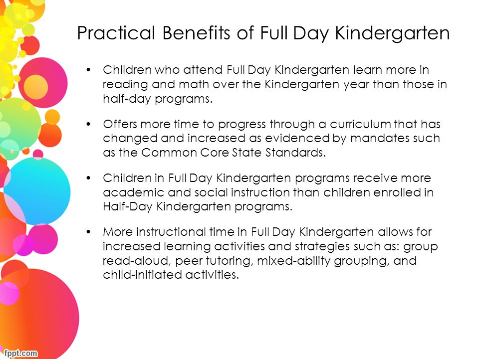Practical Benefits of Full Day Kindergarten Children who attend Full Day Kindergarten spend 30% more time on reading and literacy instruction and 46% more time on mathematics than children in half-day programs.