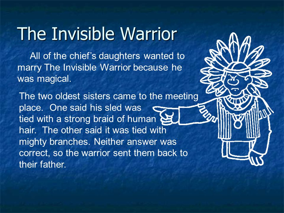 All of the chief's daughters wanted to marry The Invisible Warrior because he was magical. The Invisible Warrior The two oldest sisters came to the me