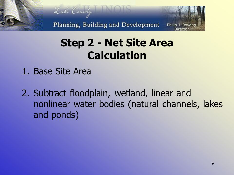 6 Step 2 - Net Site Area Calculation 1.Base Site Area 2.Subtract floodplain, wetland, linear and nonlinear water bodies (natural channels, lakes and ponds)