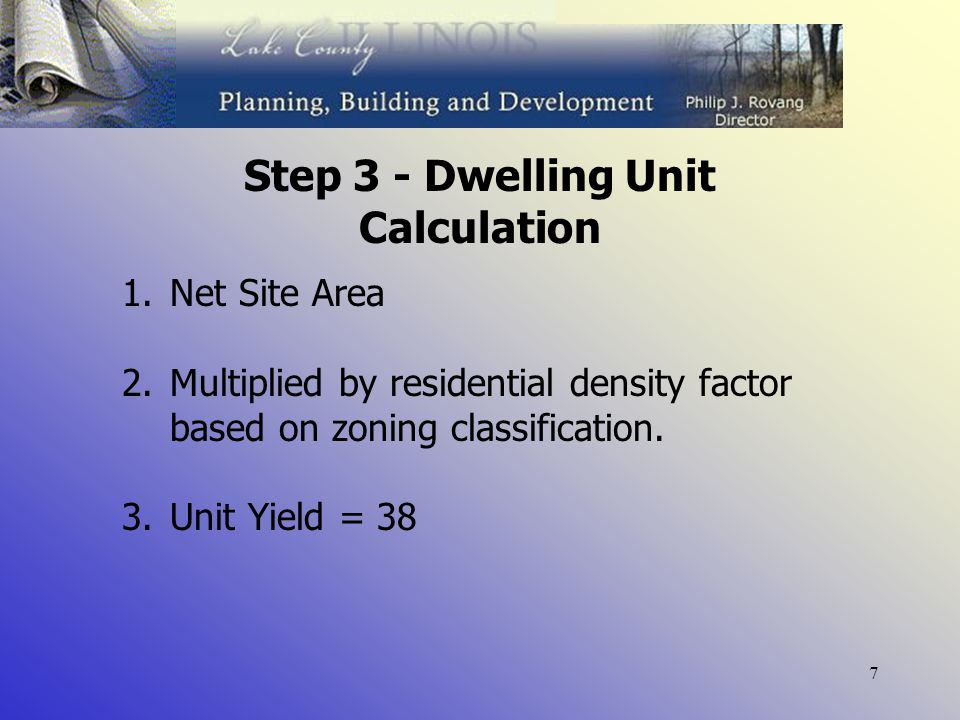 7 Step 3 - Dwelling Unit Calculation 1.Net Site Area 2.Multiplied by residential density factor based on zoning classification.