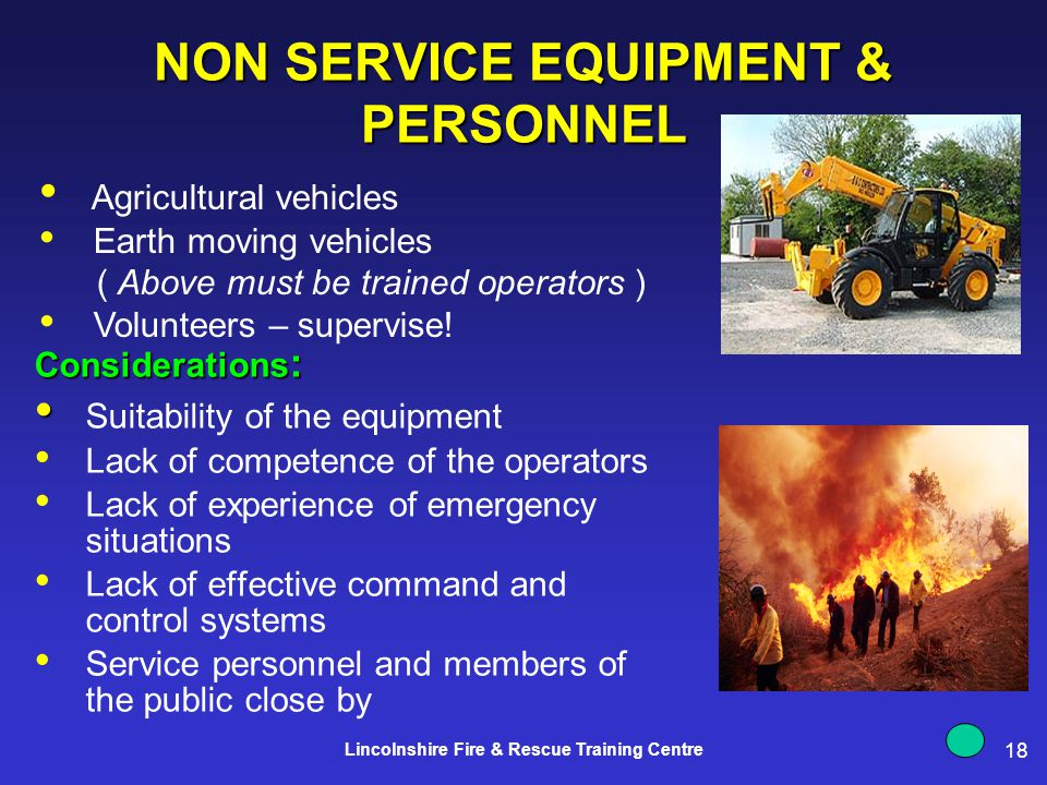 18 Lincolnshire Fire & Rescue Training Centre NON SERVICE EQUIPMENT & PERSONNEL Considerations : Suitability of the equipment Lack of competence of the operators Lack of experience of emergency situations Lack of effective command and control systems Service personnel and members of the public close by Agricultural vehicles Earth moving vehicles ( Above must be trained operators ) Volunteers – supervise!