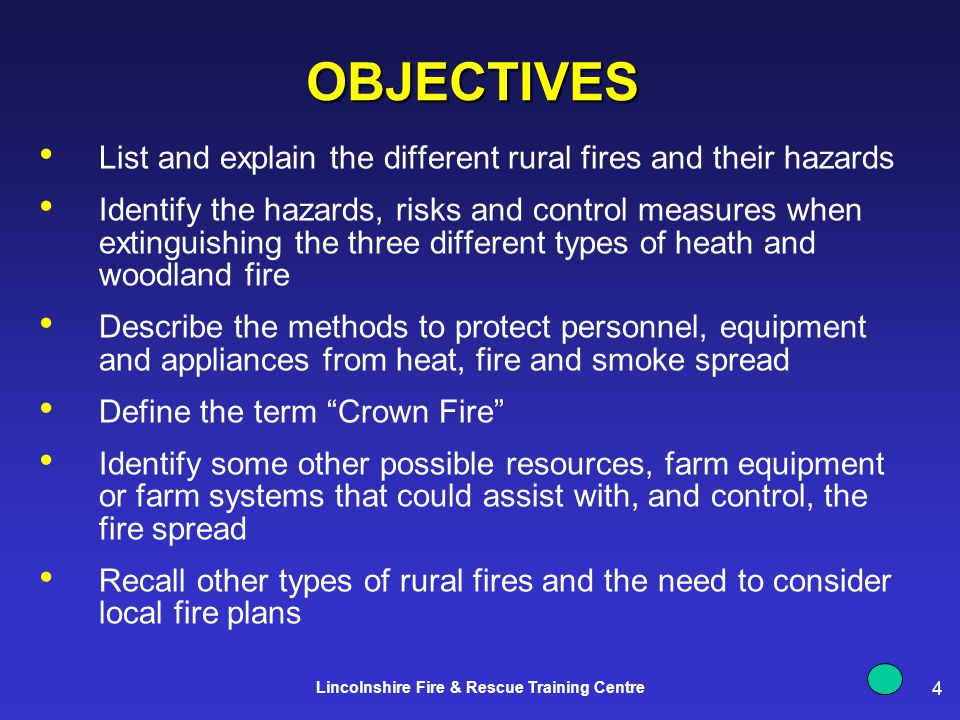 4 Lincolnshire Fire & Rescue Training Centre OBJECTIVES List and explain the different rural fires and their hazards Identify the hazards, risks and control measures when extinguishing the three different types of heath and woodland fire Describe the methods to protect personnel, equipment and appliances from heat, fire and smoke spread Define the term Crown Fire Identify some other possible resources, farm equipment or farm systems that could assist with, and control, the fire spread Recall other types of rural fires and the need to consider local fire plans