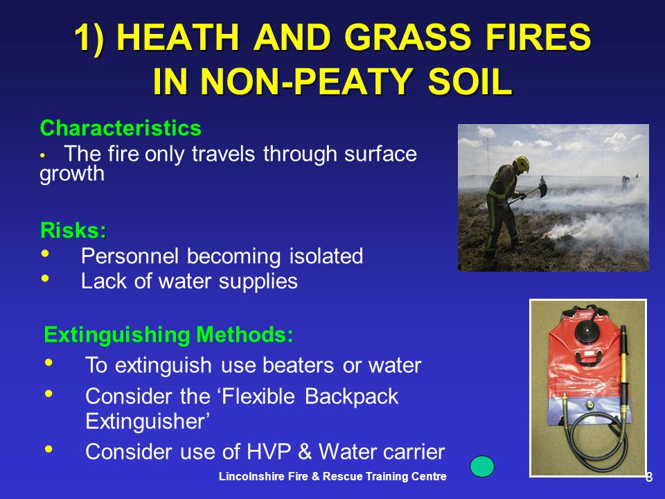 8 Lincolnshire Fire & Rescue Training Centre 1) HEATH AND GRASS FIRES IN NON-PEATY SOIL Characteristics The fire only travels through surface growth Extinguishing Methods: To extinguish use beaters or water Consider the 'Flexible Backpack Extinguisher' Consider use of HVP & Water carrier : Risks: Personnel becoming isolated Lack of water supplies