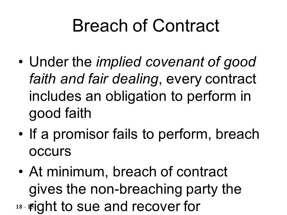 Breach of Contract Under the implied covenant of good faith and fair dealing, every contract includes an obligation to perform in good faith If a prom