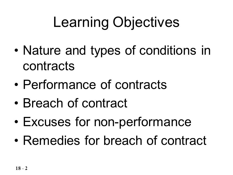 Learning Objectives Nature and types of conditions in contracts Performance of contracts Breach of contract Excuses for non-performance Remedies for b