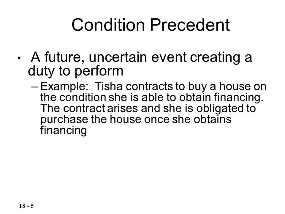 Condition Precedent 18 - 5 A future, uncertain event creating a duty to perform –Example: Tisha contracts to buy a house on the condition she is able