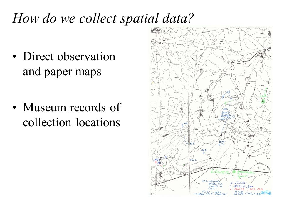 Direct observation and paper maps Museum records of collection locations How do we collect spatial data?
