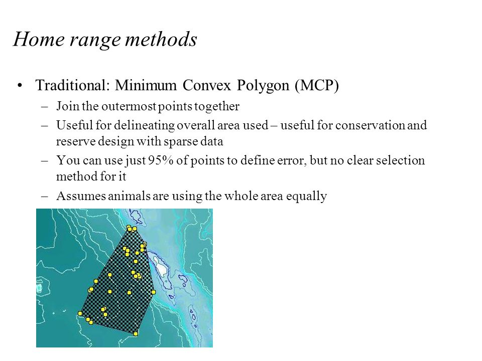 Home range methods Traditional: Minimum Convex Polygon (MCP) –Join the outermost points together –Useful for delineating overall area used – useful for conservation and reserve design with sparse data –You can use just 95% of points to define error, but no clear selection method for it –Assumes animals are using the whole area equally