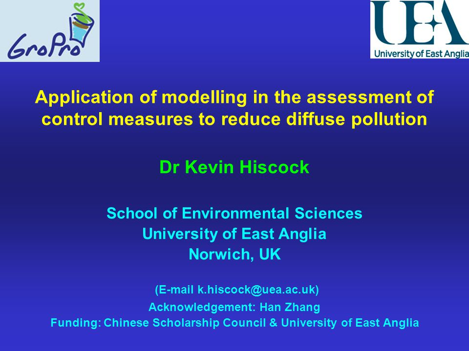 Application of modelling in the assessment of control measures to reduce diffuse pollution Dr Kevin Hiscock School of Environmental Sciences University of East Anglia Norwich, UK (E-mail k.hiscock@uea.ac.uk) Acknowledgement: Han Zhang Funding: Chinese Scholarship Council & University of East Anglia