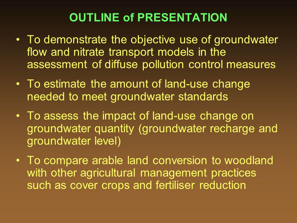 OUTLINE of PRESENTATION To demonstrate the objective use of groundwater flow and nitrate transport models in the assessment of diffuse pollution control measures To estimate the amount of land-use change needed to meet groundwater standards To assess the impact of land-use change on groundwater quantity (groundwater recharge and groundwater level) To compare arable land conversion to woodland with other agricultural management practices such as cover crops and fertiliser reduction