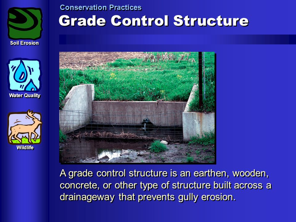 Grade Control Structure Conservation Practices A grade control structure is an earthen, wooden, concrete, or other type of structure built across a dr