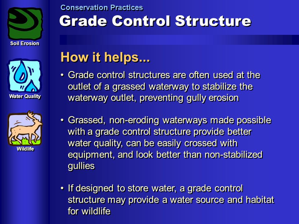 Grade Control Structure Conservation Practices How it helps... Grade control structures are often used at the outlet of a grassed waterway to stabiliz