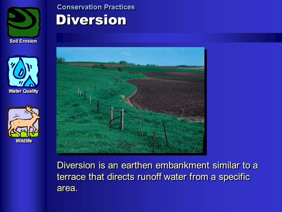 Diversion Conservation Practices Diversion is an earthen embankment similar to a terrace that directs runoff water from a specific area. Soil Erosion