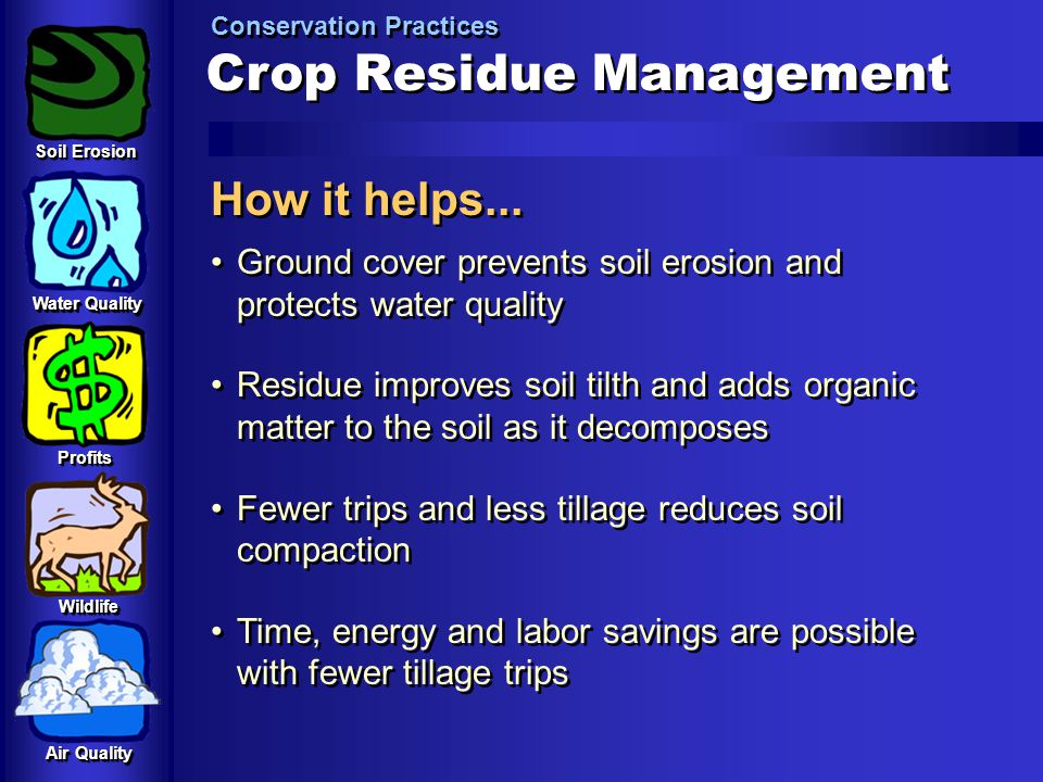 Crop Residue Management Conservation Practices How it helps... Ground cover prevents soil erosion and protects water quality Residue improves soil til