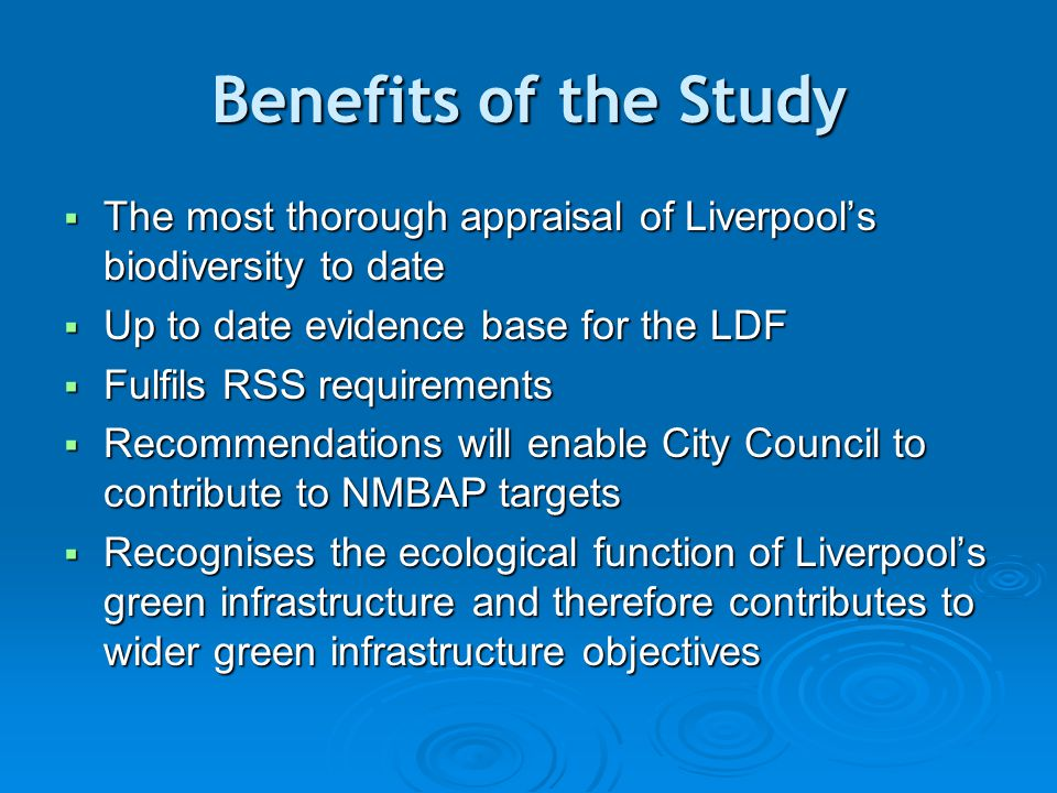 Benefits of the Study  The most thorough appraisal of Liverpool's biodiversity to date  Up to date evidence base for the LDF  Fulfils RSS requirements  Recommendations will enable City Council to contribute to NMBAP targets  Recognises the ecological function of Liverpool's green infrastructure and therefore contributes to wider green infrastructure objectives