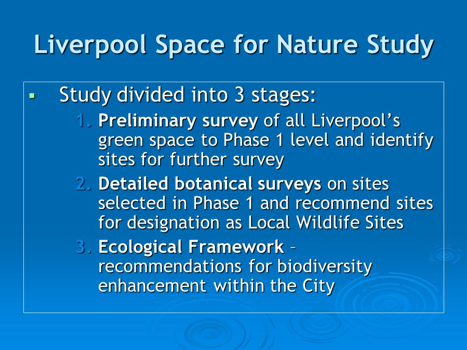 Liverpool Space for Nature Study  Study divided into 3 stages: 1.Preliminary survey of all Liverpool's green space to Phase 1 level and identify sites for further survey 2.Detailed botanical surveys on sites selected in Phase 1 and recommend sites for designation as Local Wildlife Sites 3.Ecological Framework – recommendations for biodiversity enhancement within the City
