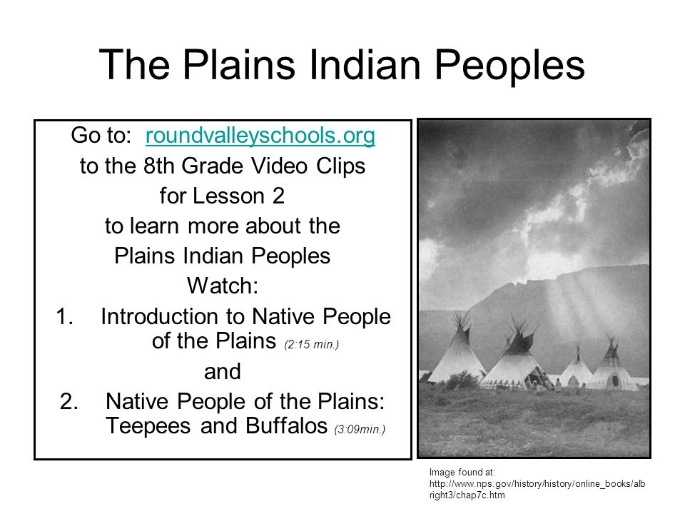 The Plains Indian Peoples Go to: roundvalleyschools.orgroundvalleyschools.org to the 8th Grade Video Clips for Lesson 2 to learn more about the Plains