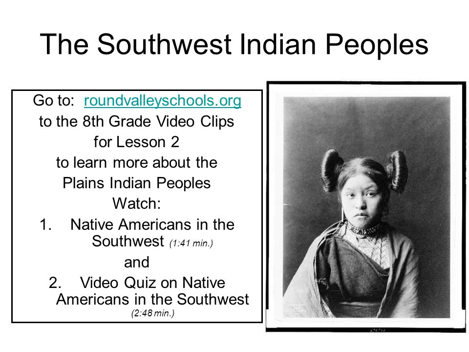 The Southwest Indian Peoples Go to: roundvalleyschools.orgroundvalleyschools.org to the 8th Grade Video Clips for Lesson 2 to learn more about the Pla